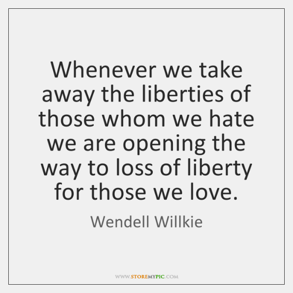 Whenever we take away the liberties of those whom we hate we ...