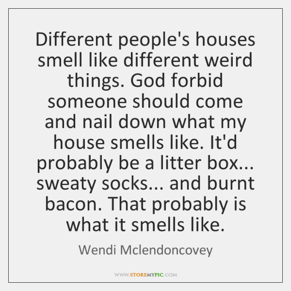 Different people's houses smell like different weird things. God forbid someone should ...