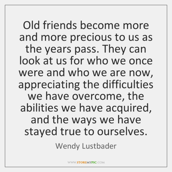 Old friends become more and more precious to us as the years ...