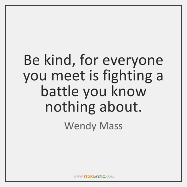 Be kind, for everyone you meet is fighting a battle you know ...