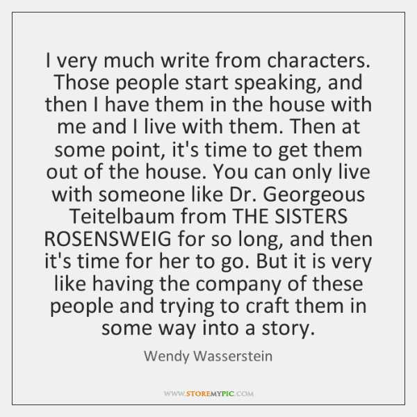 I very much write from characters. Those people start speaking, and then ...