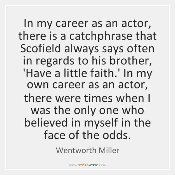 In my career as an actor, there is a catchphrase that Scofield ...