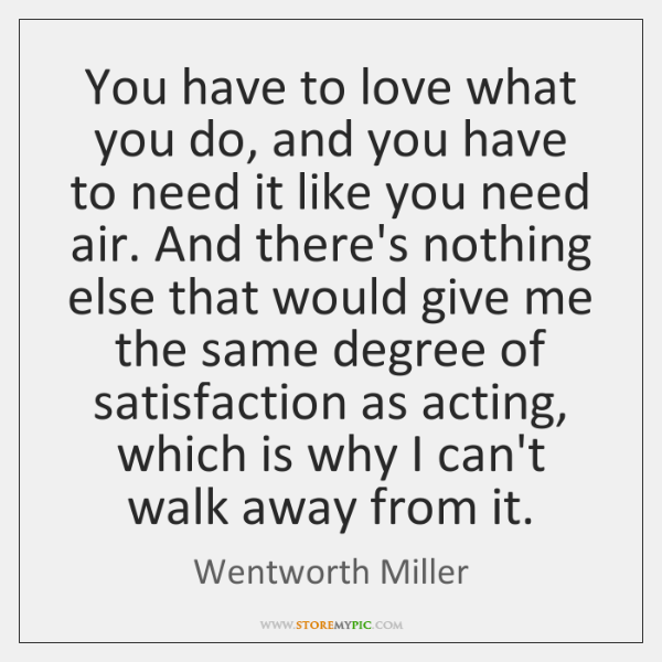 You have to love what you do, and you have to need ...