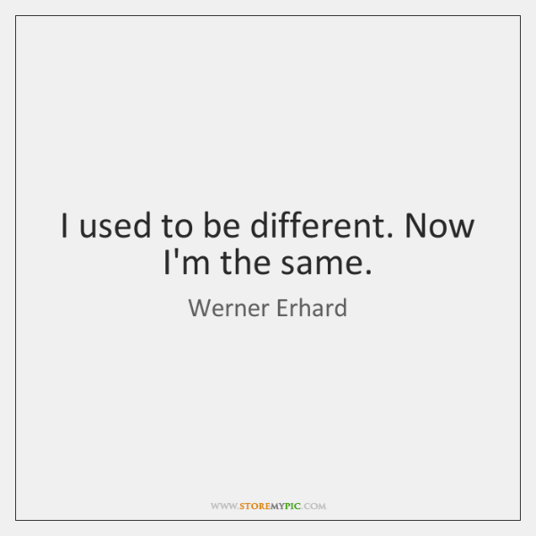 I used to be different. Now I'm the same.