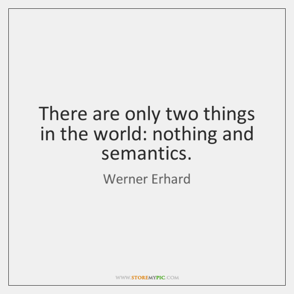 There are only two things in the world: nothing and semantics.