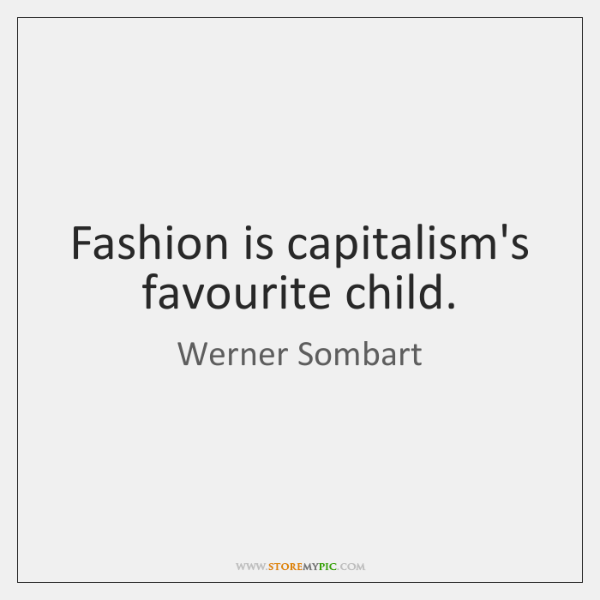 Fashion is capitalism's favourite child.
