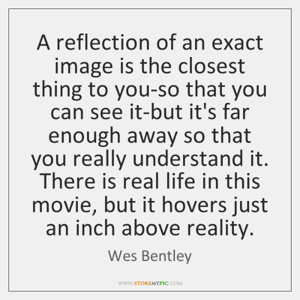 A reflection of an exact image is the closest thing to you-so ...