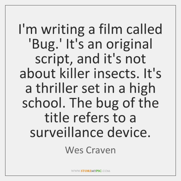 I'm writing a film called 'Bug.' It's an original script, and ...