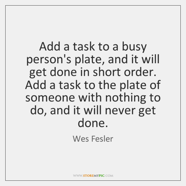 Add a task to a busy person's plate, and it will get ...