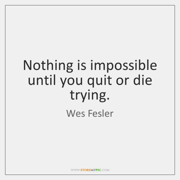 Nothing is impossible until you quit or die trying.