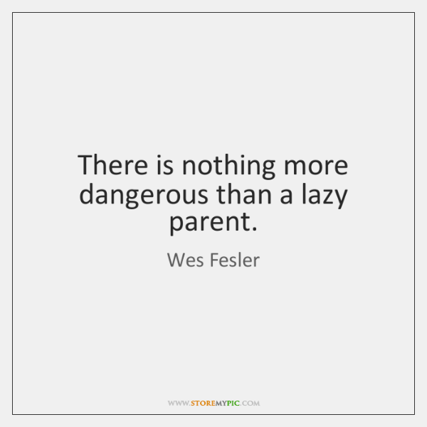 There is nothing more dangerous than a lazy parent.