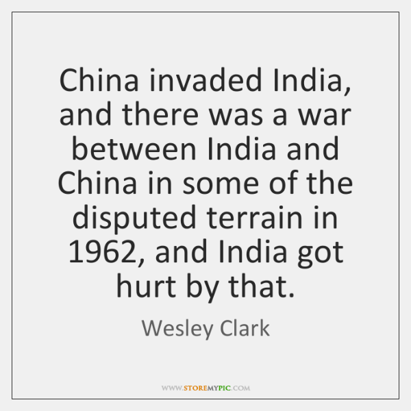 China invaded India, and there was a war between India and China ...