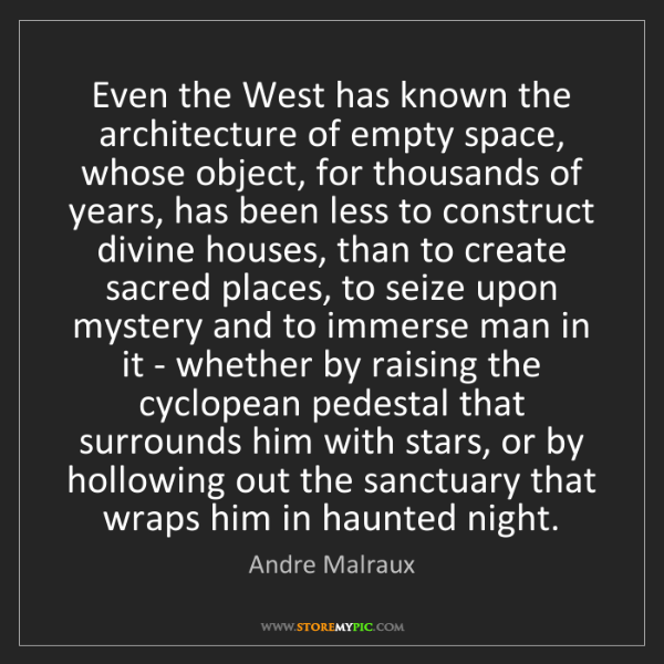Andre Malraux: Even the West has known the architecture of empty space,...