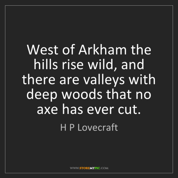 H P Lovecraft: West of Arkham the hills rise wild, and there are valleys...