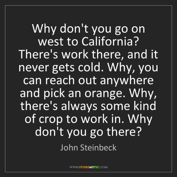 John Steinbeck: Why don't you go on west to California? There's work...