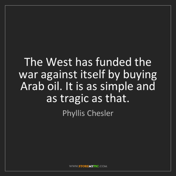 Phyllis Chesler: The West has funded the war against itself by buying...