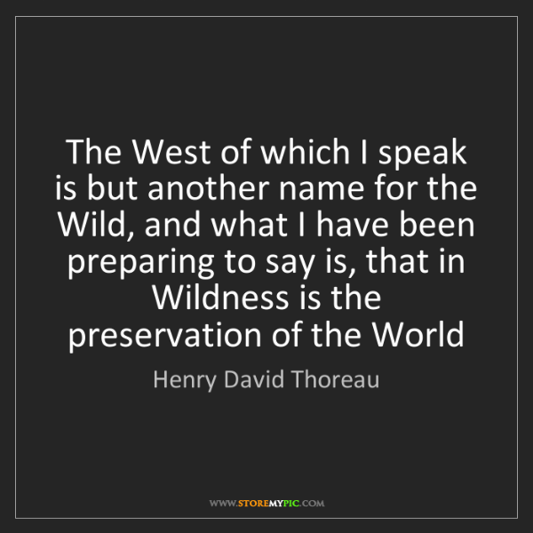 Henry David Thoreau: The West of which I speak is but another name for the...