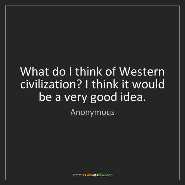 Anonymous: What do I think of Western civilization? I think it would...