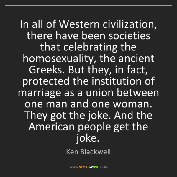 Ken Blackwell: In all of Western civilization, there have been societies...