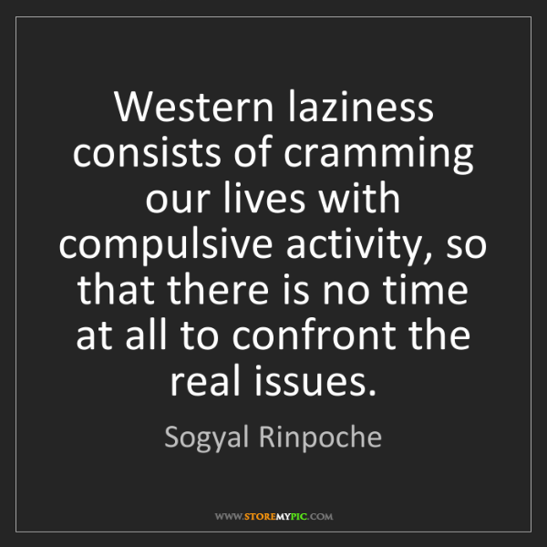 Sogyal Rinpoche: Western laziness consists of cramming our lives with...
