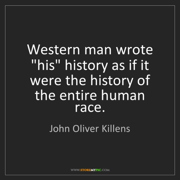 "John Oliver Killens: Western man wrote ""his"" history as if it were the history..."