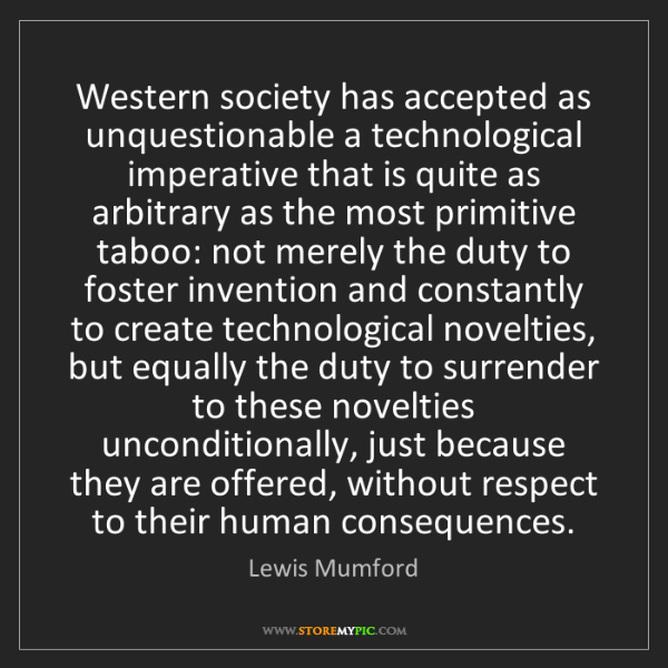 Lewis Mumford: Western society has accepted as unquestionable a technological...