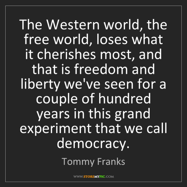 Tommy Franks: The Western world, the free world, loses what it cherishes...