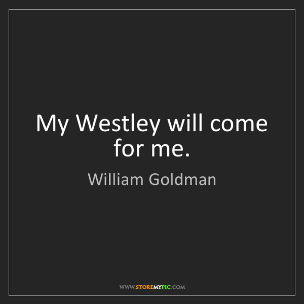 William Goldman: My Westley will come for me.