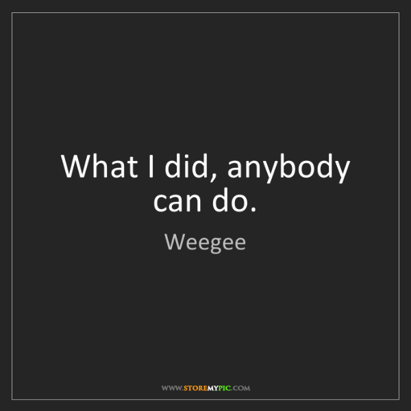Weegee: What I did, anybody can do.