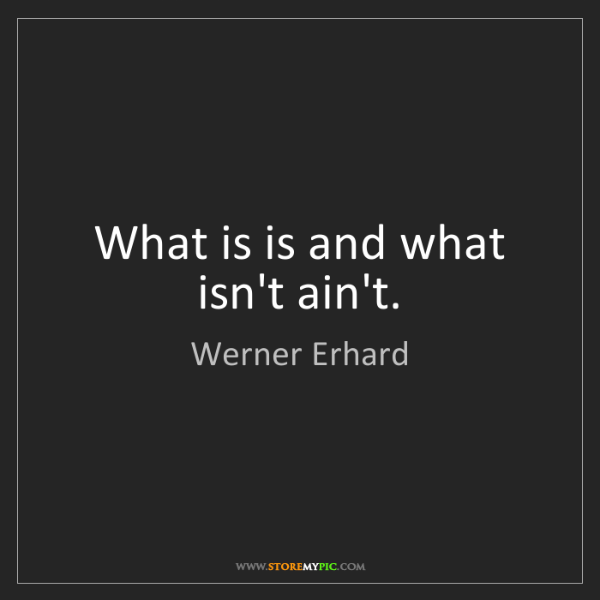 Werner Erhard: What is is and what isn't ain't.