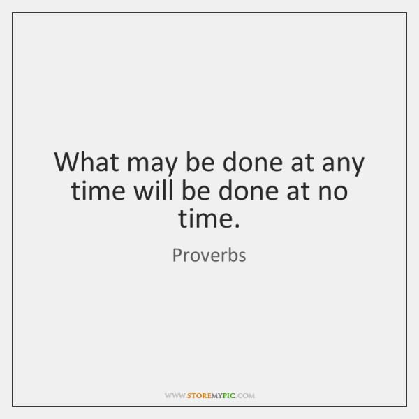 What may be done at any time will be done at no ...
