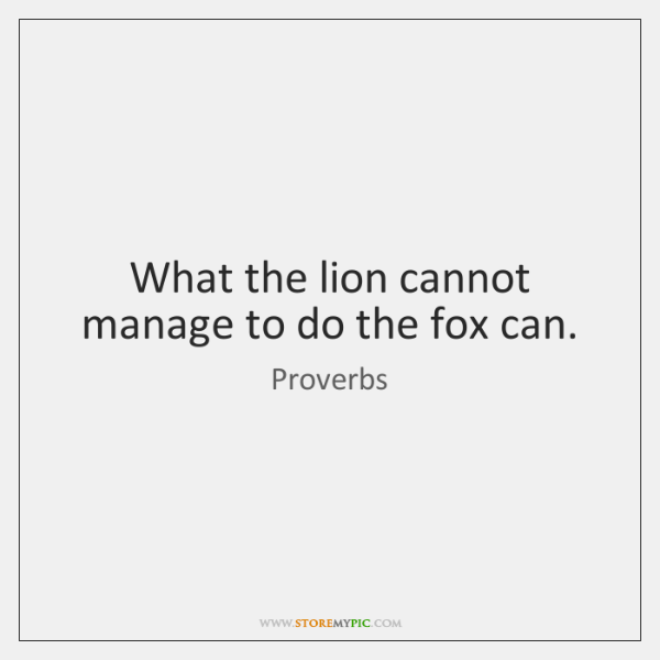 What the lion cannot manage to do the fox can.