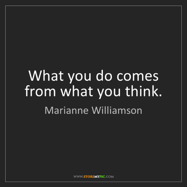 Marianne Williamson: What you do comes from what you think.