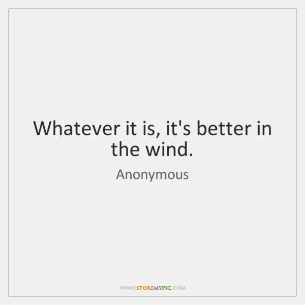 Whatever it is, it's better in the wind.