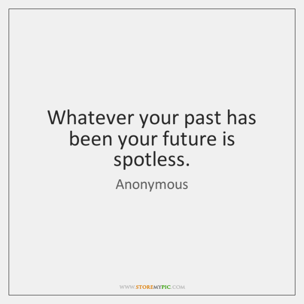 Whatever your past has been your future is spotless.