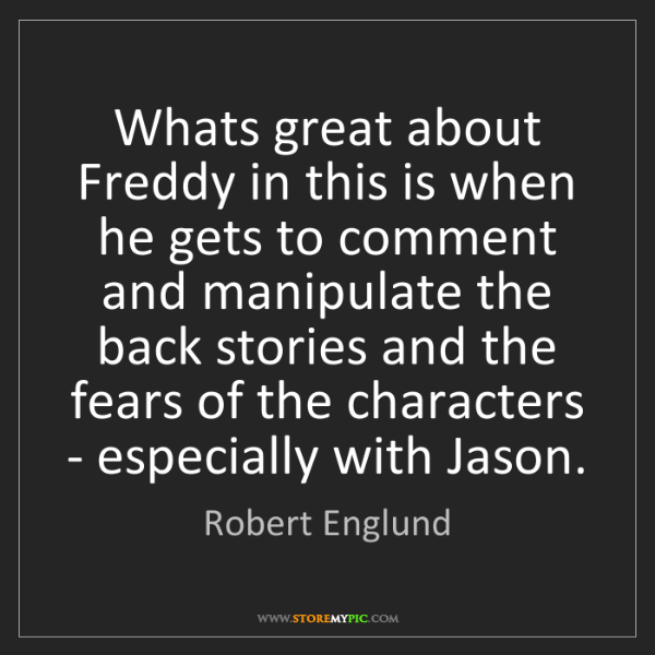 Robert Englund: Whats great about Freddy in this is when he gets to comment...