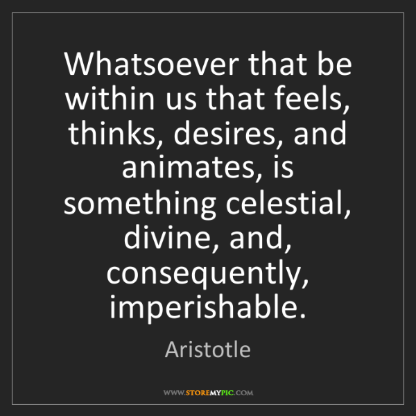 Aristotle: Whatsoever that be within us that feels, thinks, desires,...