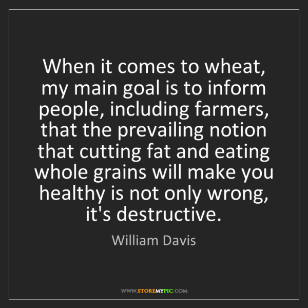 William Davis: When it comes to wheat, my main goal is to inform people,...
