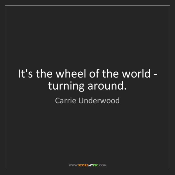 Carrie Underwood: It's the wheel of the world - turning around.