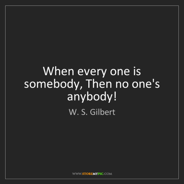 W. S. Gilbert: When every one is somebody, Then no one's anybody!