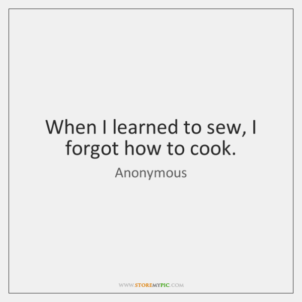 When I learned to sew, I forgot how to cook.
