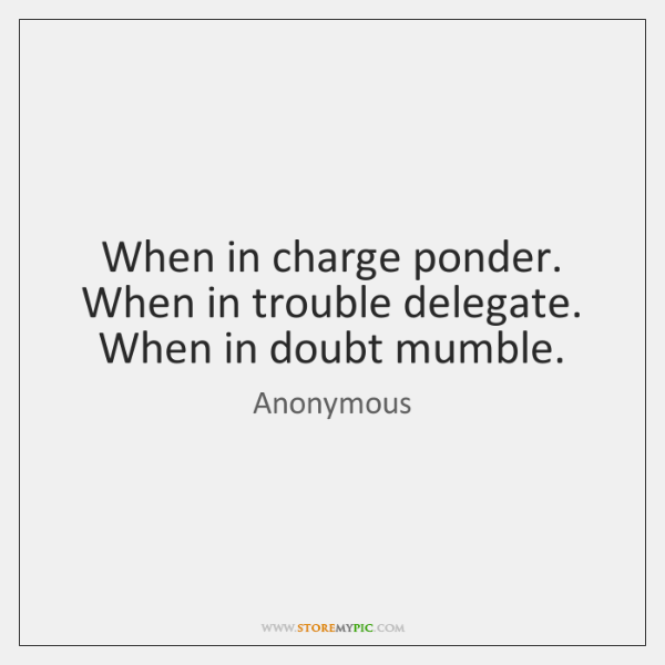 When in charge ponder. When in trouble delegate. When in doubt mumble.