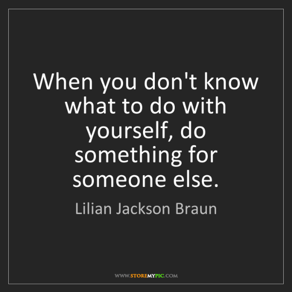Lilian Jackson Braun: When you don't know what to do with yourself, do something...