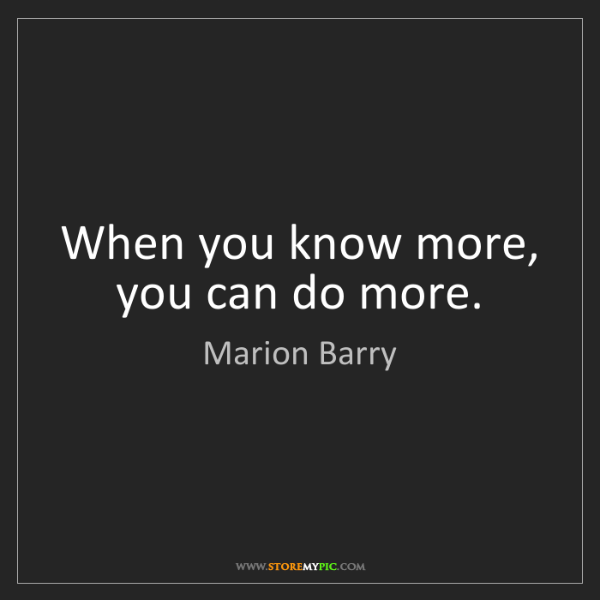 Marion Barry: When you know more, you can do more.