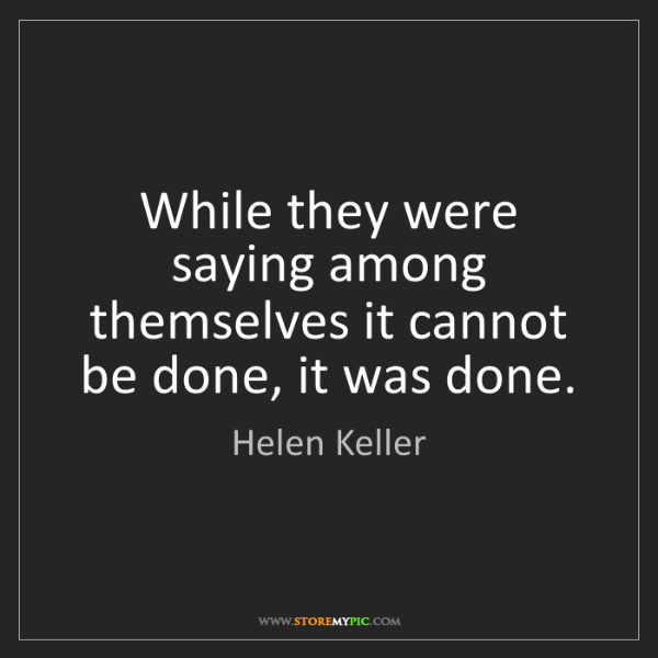 Helen Keller: While they were saying among themselves it cannot be...