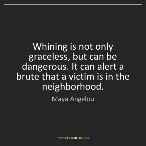 Maya Angelou: Whining is not only graceless, but can be dangerous....