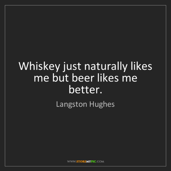 Langston Hughes: Whiskey just naturally likes me but beer likes me better.