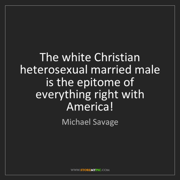 Michael Savage: The white Christian heterosexual married male is the...