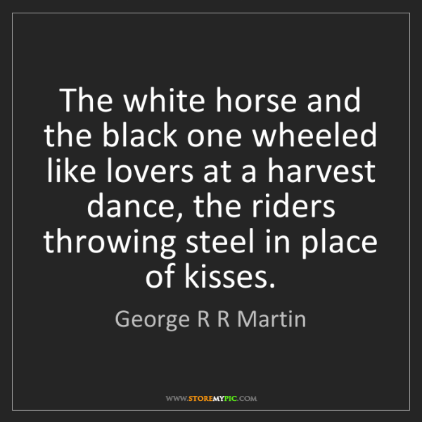 George R R Martin: The white horse and the black one wheeled like lovers...