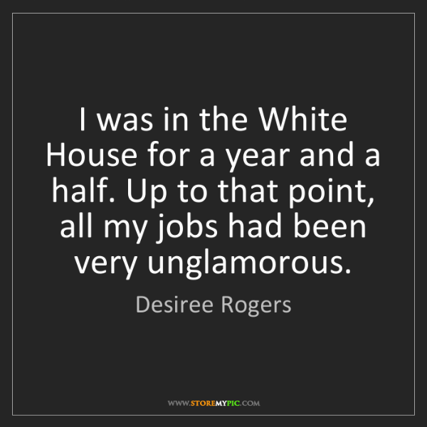 Desiree Rogers: I was in the White House for a year and a half. Up to...